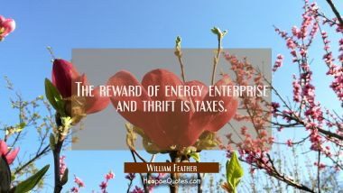 The reward of energy enterprise and thrift is taxes.