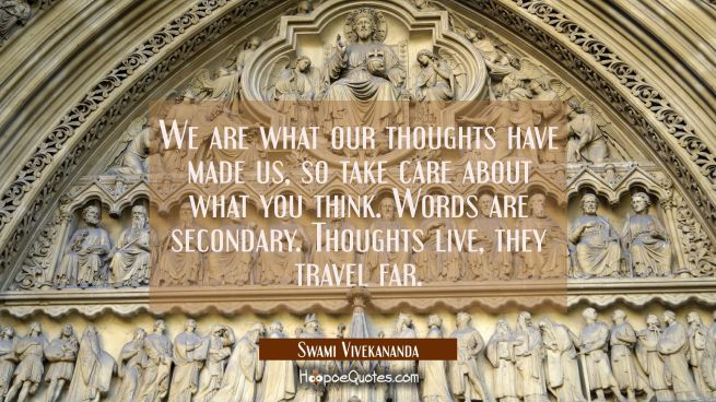 We are what our thoughts have made us, so take care about what you think. Words are secondary. Thou
