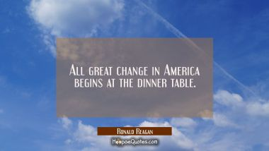 All great change in America begins at the dinner table. Ronald Reagan Quotes