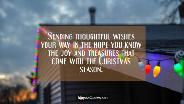 Sending thoughtful wishes your way in the hope you know the joy and treasures that come with the Christmas season. Christmas Quotes