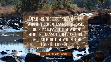 Death is the liberator of him whom freedom cannot release the physician of him whom medicine cannot Charles Caleb Colton Quotes