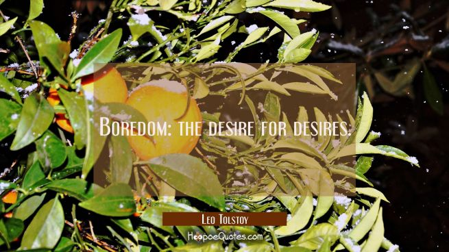 Boredom: the desire for desires.
