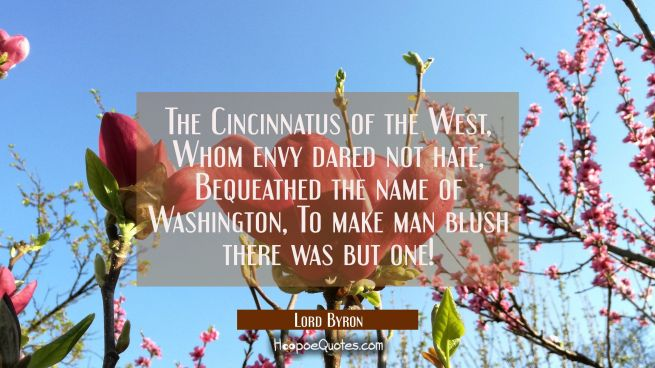 The Cincinnatus of the West / Whom envy dared not hate / Bequeathed the name of Washington / To mak