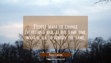 People want to change everything and, at the same time want it all to remain the same.