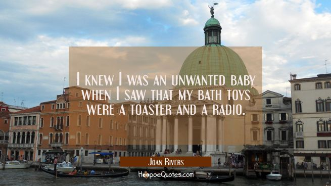 I knew I was an unwanted baby when I saw that my bath toys were a toaster and a radio.