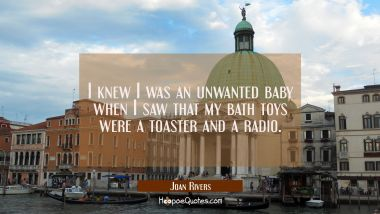I knew I was an unwanted baby when I saw that my bath toys were a toaster and a radio. Joan Rivers Quotes