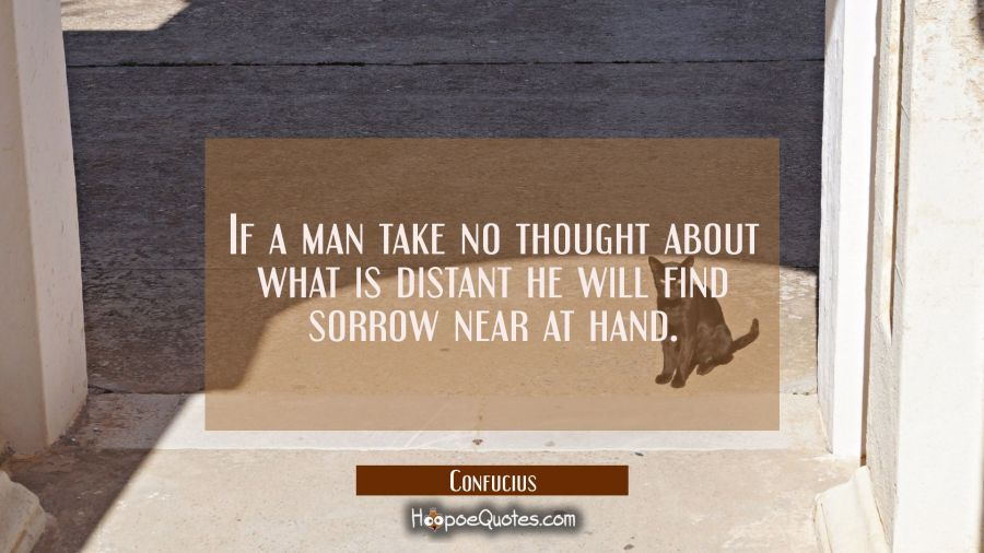 If a man take no thought about what is distant he will find sorrow near at hand. Confucius Quotes