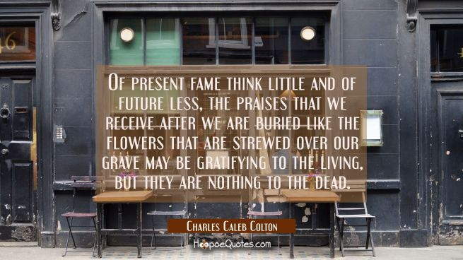 Of present fame think little and of future less, the praises that we receive after we are buried li
