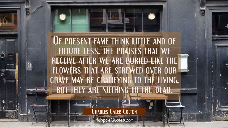 Of present fame think little and of future less, the praises that we receive after we are buried li Charles Caleb Colton Quotes