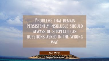 Problems that remain persistently insoluble should always be suspected as questions asked in the wrong way Alan Watts Quotes