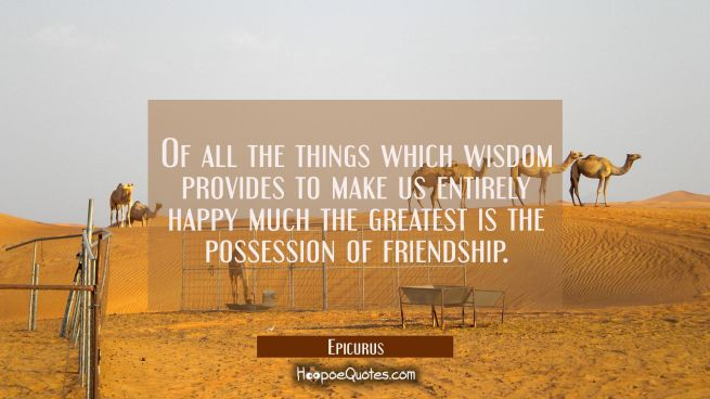 Of all the things which wisdom provides to make us entirely happy much the greatest is the possessi