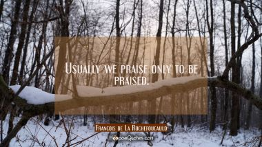 Usually we praise only to be praised.