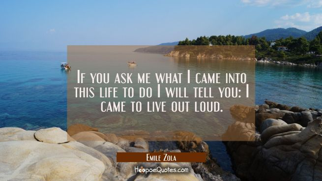 If you ask me what I came into this life to do I will tell you: I came to live out loud.