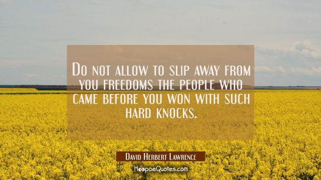 Do not allow to slip away from you freedoms the people who came before you won with such hard knock