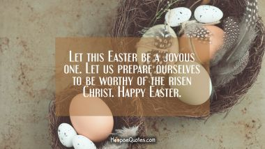 Let this Easter be a joyous one. Let us prepare ourselves to be worthy of the risen Christ. Happy Easter.
