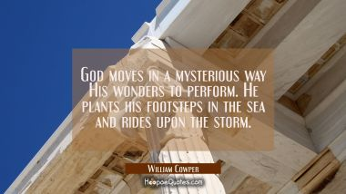God moves in a mysterious way His wonders to perform. He plants his footsteps in the sea and rides