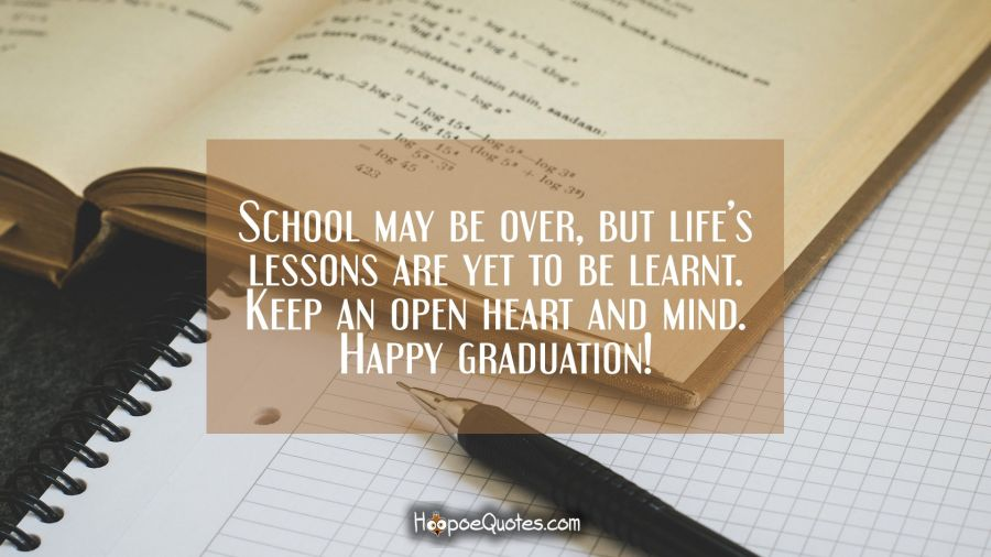 School may be over, but life's lessons are yet to be learnt. Keep an open heart and mind. Happy graduation! Graduation Quotes