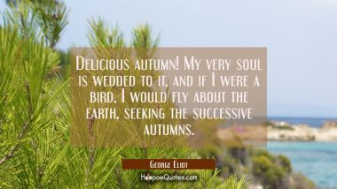 Delicious autumn! My very soul is wedded to it and if I were a bird I would fly about the earth see
