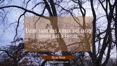 Every saint has a past and every sinner has a future. Oscar Wilde Quotes
