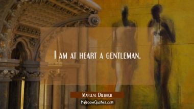 I am at heart a gentleman. Marlene Dietrich Quotes