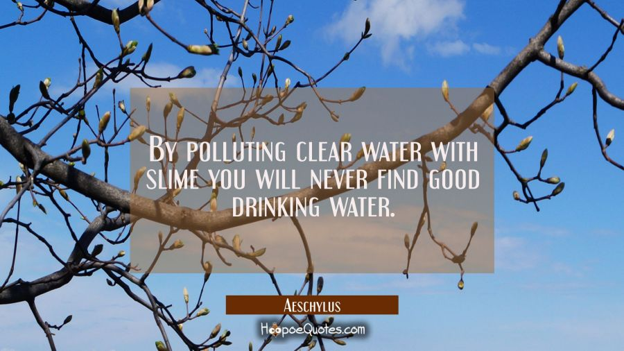 By polluting clear water with slime you will never find good drinking water. Aeschylus Quotes
