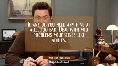 If any of you need anything at all... too bad. Deal with your problems yourselves like adults. Quotes