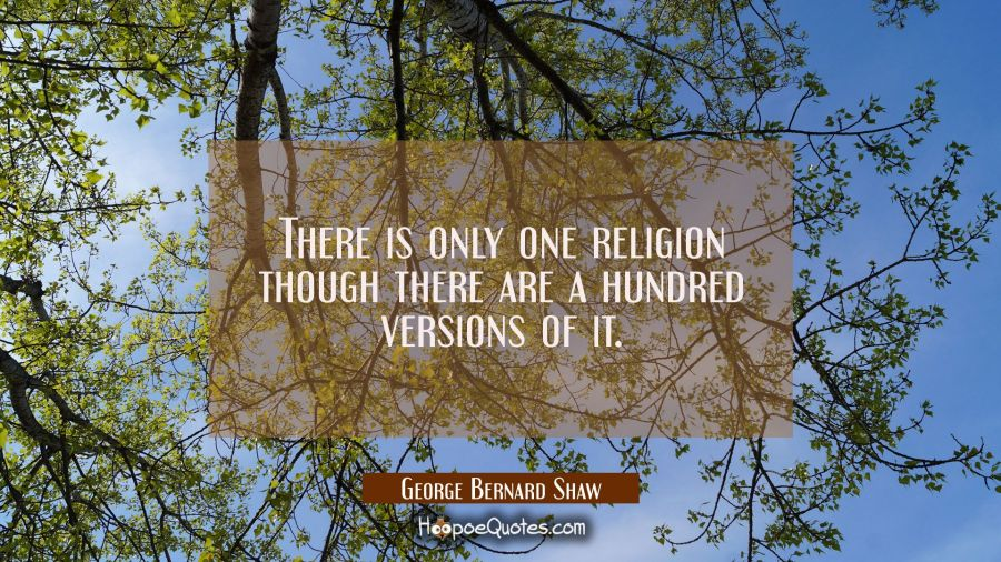 There is only one religion though there are a hundred versions of it. George Bernard Shaw Quotes