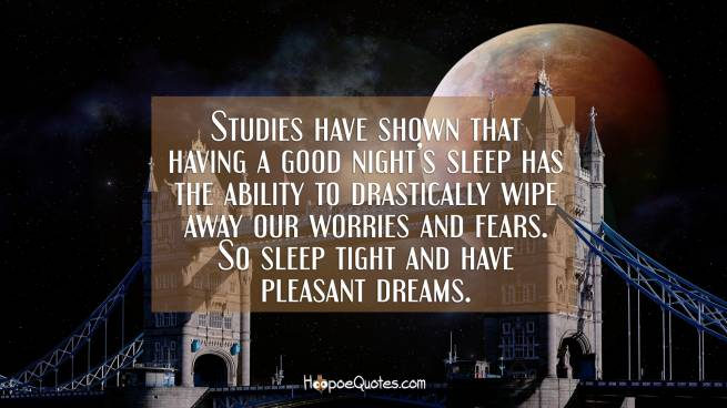 Studies have shown that having a good night's sleep has the ability to drastically wipe away our worries and fears. So sleep tight and have pleasant dreams.