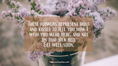 These flowers represent hugs and kisses to tell you how I wish you were here, and not on that sick bed. Get well soon. Get Well Soon Quotes