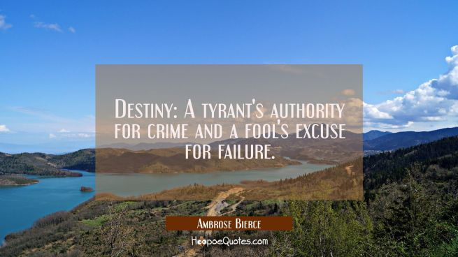 Destiny: A tyrant's authority for crime and a fool's excuse for failure.