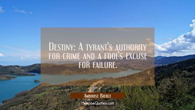 Destiny: A tyrant's authority for crime and a fool's excuse for failure. Ambrose Bierce Quotes