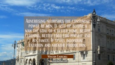 Advertising nourishes the consuming power of men. It sets up before a man the goal of a better home