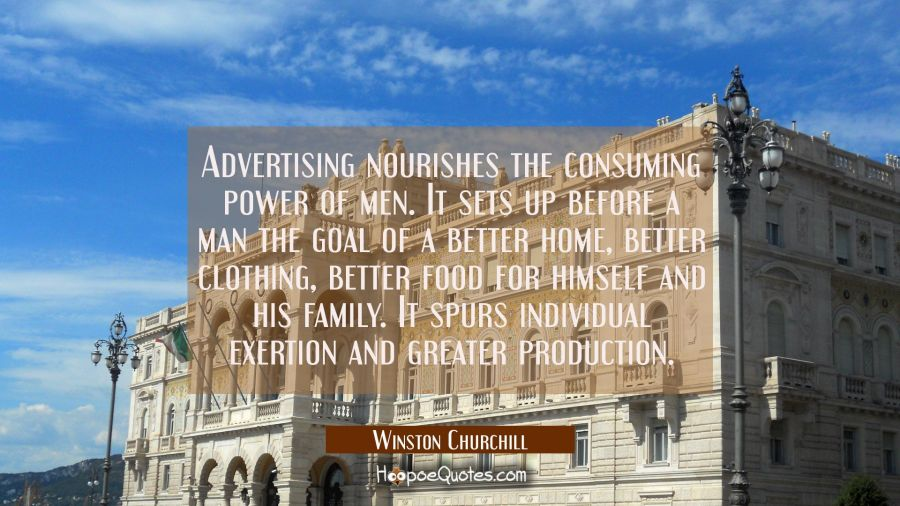 Advertising nourishes the consuming power of men. It sets up before a man the goal of a better home Winston Churchill Quotes
