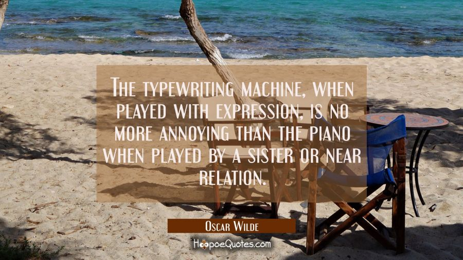 The typewriting machine when played with expression is no more annoying than the piano when played Oscar Wilde Quotes