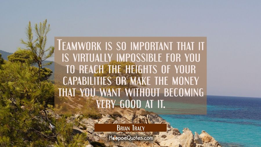 Teamwork is so important that it is virtually impossible for you to reach the heights of your capab Brian Tracy Quotes
