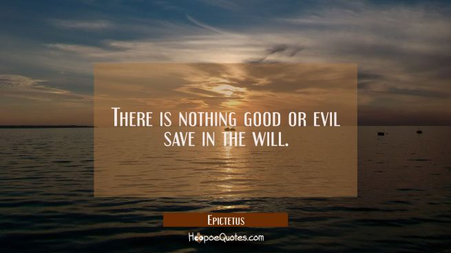 There is nothing good or evil save in the will.