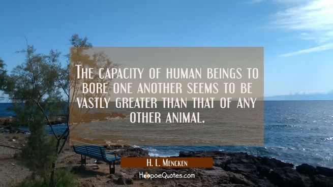 The capacity of human beings to bore one another seems to be vastly greater than that of any other