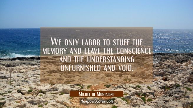 We only labor to stuff the memory and leave the conscience and the understanding unfurnished and vo