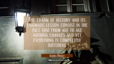 The charm of history and its enigmatic lesson consist in the fact that from age to age nothing chan Aldous Huxley Quotes