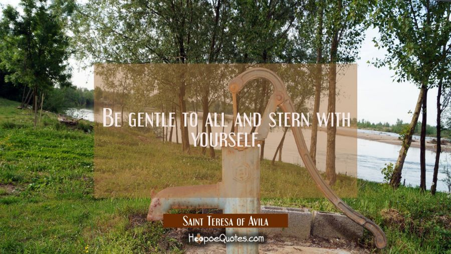Be gentle to all and stern with yourself. Saint Teresa of Avila Quotes