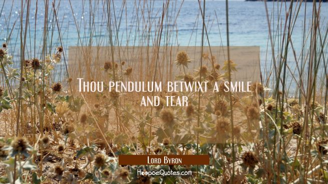 Thou pendulum betwixt a smile and tear
