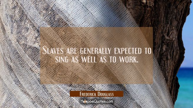 Slaves are generally expected to sing as well as to work.