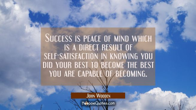 Success is peace of mind which is a direct result of self-satisfaction in knowing you did your best