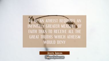 To be an atheist requires an infinitely greater measure of faith than to receive all the great trut Joseph Addison Quotes