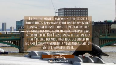 I love the movies and when I go to see a movie that's been made from one of my books I know that it Stephen King Quotes