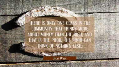 There is only one class in the community that thinks more about money than the rich and that is the