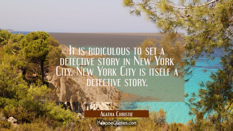 It is ridiculous to set a detective story in New York City. New York City is itself a detective sto Agatha Christie Quotes