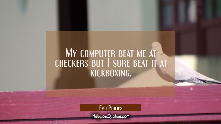 My computer beat me at checkers but I sure beat it at kickboxing. Emo Philips Quotes