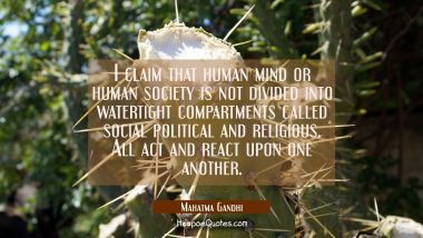 I claim that human mind or human society is not divided into watertight compartments called social Mahatma Gandhi Quotes