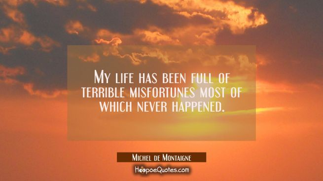 My life has been full of terrible misfortunes most of which never happened.